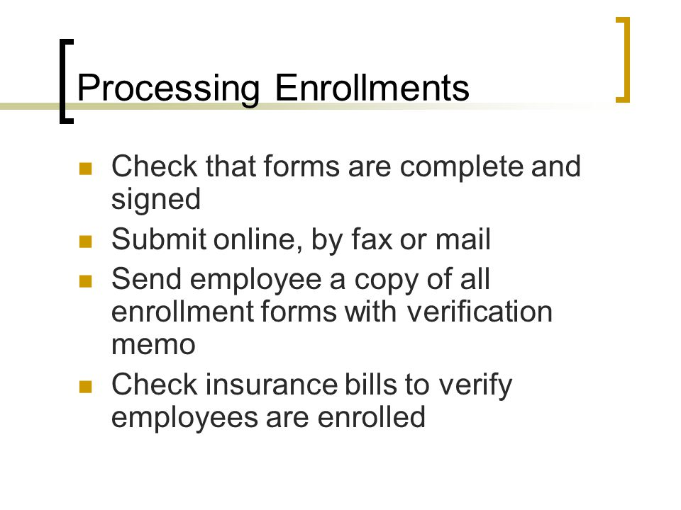 Processing Enrollments Check that forms are complete and signed Submit online, by fax or mail Send employee a copy of all enrollment forms with verification memo Check insurance bills to verify employees are enrolled