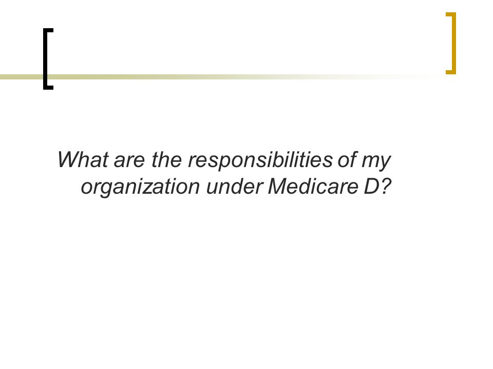 What are the responsibilities of my organization under Medicare D