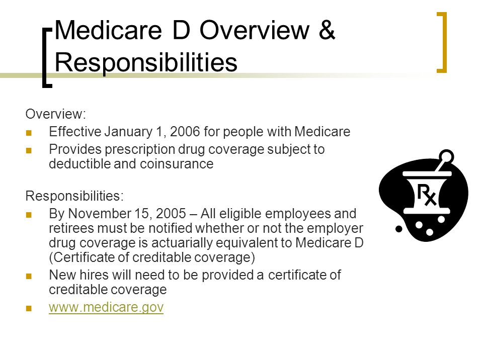 Medicare D Overview & Responsibilities Overview: Effective January 1, 2006 for people with Medicare Provides prescription drug coverage subject to deductible and coinsurance Responsibilities: By November 15, 2005 – All eligible employees and retirees must be notified whether or not the employer drug coverage is actuarially equivalent to Medicare D (Certificate of creditable coverage) New hires will need to be provided a certificate of creditable coverage www.medicare.gov