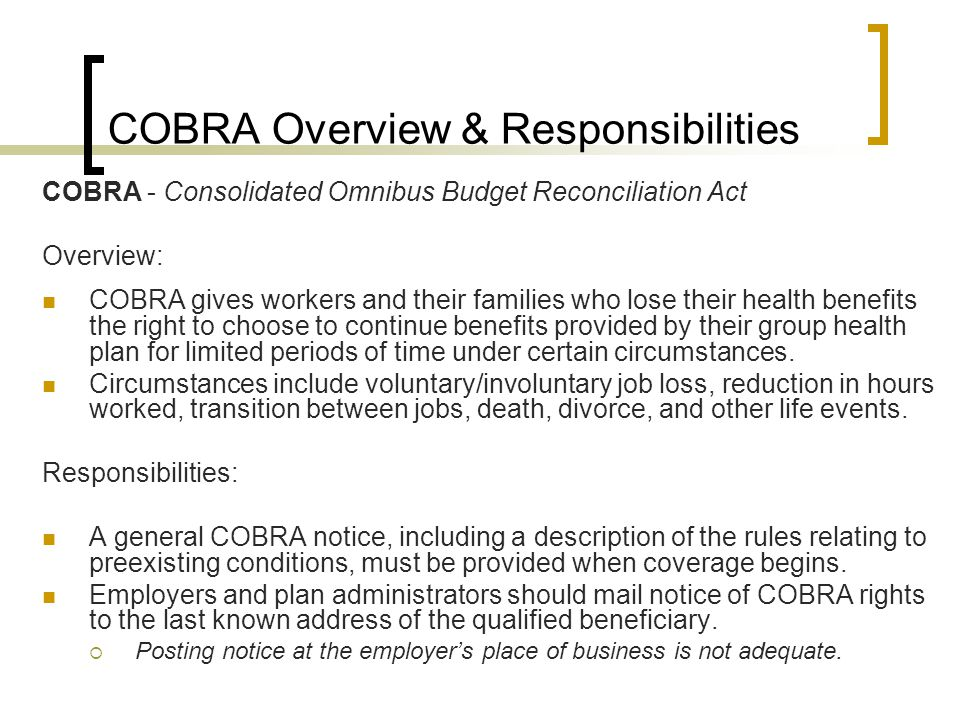 COBRA Overview & Responsibilities COBRA - Consolidated Omnibus Budget Reconciliation Act Overview: COBRA gives workers and their families who lose their health benefits the right to choose to continue benefits provided by their group health plan for limited periods of time under certain circumstances.