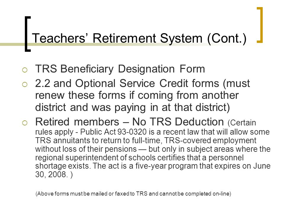 Teachers' Retirement System (Cont.)  TRS Beneficiary Designation Form  2.2 and Optional Service Credit forms (must renew these forms if coming from another district and was paying in at that district)  Retired members – No TRS Deduction (Certain rules apply - Public Act 93-0320 is a recent law that will allow some TRS annuitants to return to full-time, TRS-covered employment without loss of their pensions — but only in subject areas where the regional superintendent of schools certifies that a personnel shortage exists.