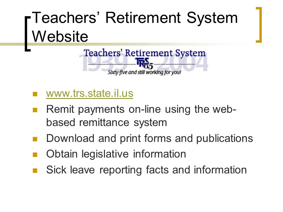 Teachers' Retirement System Website www.trs.state.il.us Remit payments on-line using the web- based remittance system Download and print forms and publications Obtain legislative information Sick leave reporting facts and information