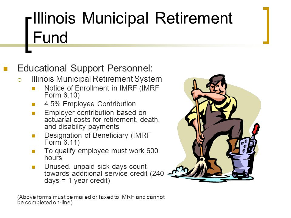 Illinois Municipal Retirement Fund Educational Support Personnel:  Illinois Municipal Retirement System Notice of Enrollment in IMRF (IMRF Form 6.10) 4.5% Employee Contribution Employer contribution based on actuarial costs for retirement, death, and disability payments Designation of Beneficiary (IMRF Form 6.11) To qualify employee must work 600 hours Unused, unpaid sick days count towards additional service credit (240 days = 1 year credit) (Above forms must be mailed or faxed to IMRF and cannot be completed on-line)