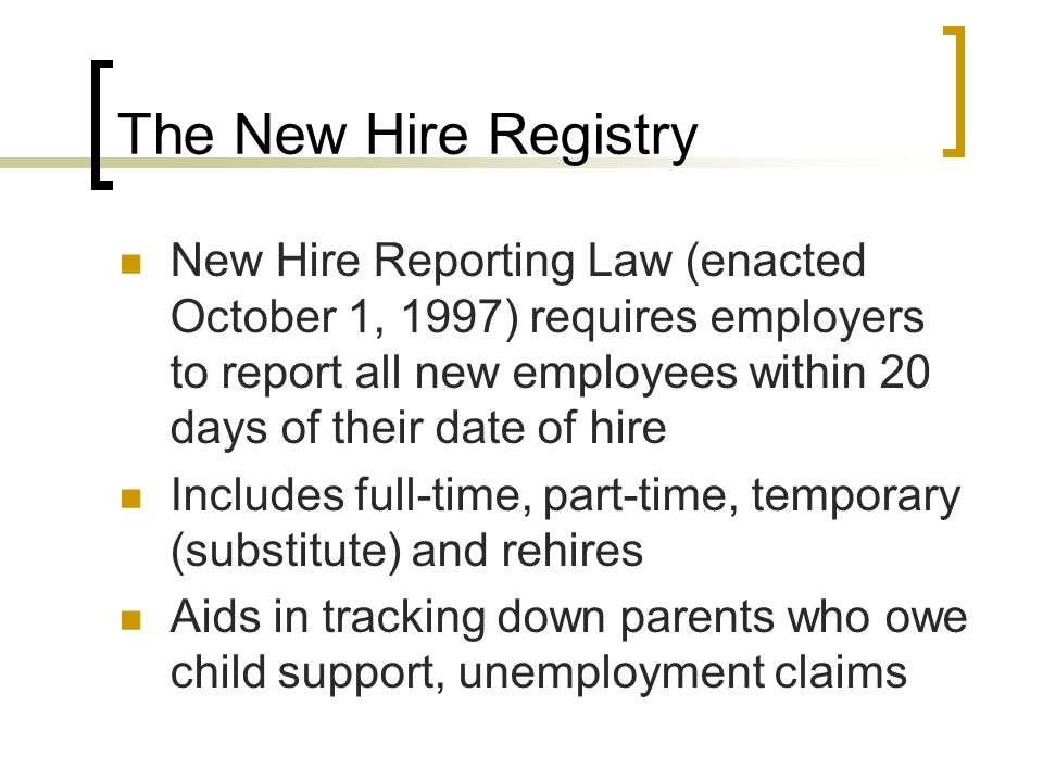The New Hire Registry New Hire Reporting Law (enacted October 1, 1997) requires employers to report all new employees within 20 days of their date of hire Includes full-time, part-time, temporary (substitute) and rehires Aids in tracking down parents who owe child support, unemployment claims