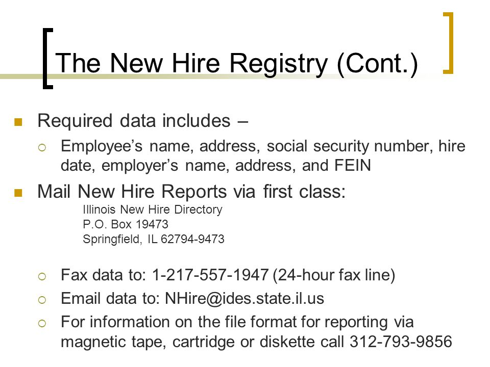 Required data includes –  Employee's name, address, social security number, hire date, employer's name, address, and FEIN Mail New Hire Reports via first class: Illinois New Hire Directory P.O.
