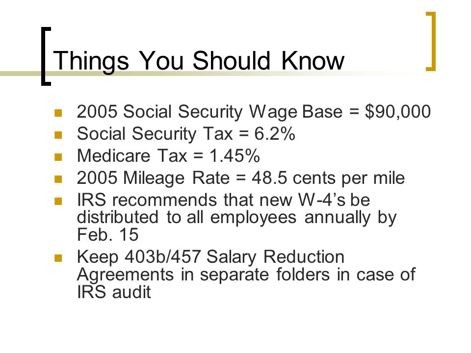 Things You Should Know 2005 Social Security Wage Base = $90,000 Social Security Tax = 6.2% Medicare Tax = 1.45% 2005 Mileage Rate = 48.5 cents per mile IRS recommends that new W-4's be distributed to all employees annually by Feb.