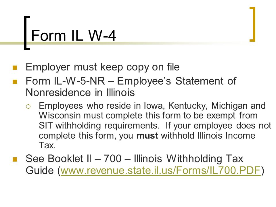 Form IL W-4 Employer must keep copy on file Form IL-W-5-NR – Employee's Statement of Nonresidence in Illinois  Employees who reside in Iowa, Kentucky, Michigan and Wisconsin must complete this form to be exempt from SIT withholding requirements.