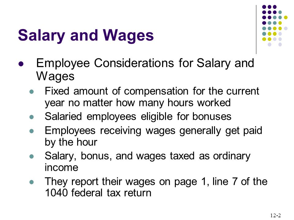 12-2 Salary and Wages Employee Considerations for Salary and Wages Fixed amount of compensation for the current year no matter how many hours worked Salaried employees eligible for bonuses Employees receiving wages generally get paid by the hour Salary, bonus, and wages taxed as ordinary income They report their wages on page 1, line 7 of the 1040 federal tax return