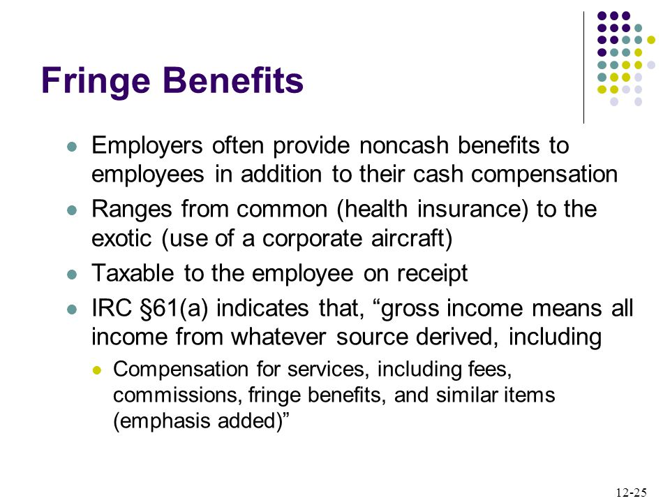 12-25 Employers often provide noncash benefits to employees in addition to their cash compensation Ranges from common (health insurance) to the exotic (use of a corporate aircraft) Taxable to the employee on receipt IRC §61(a) indicates that, gross income means all income from whatever source derived, including Compensation for services, including fees, commissions, fringe benefits, and similar items (emphasis added) Fringe Benefits