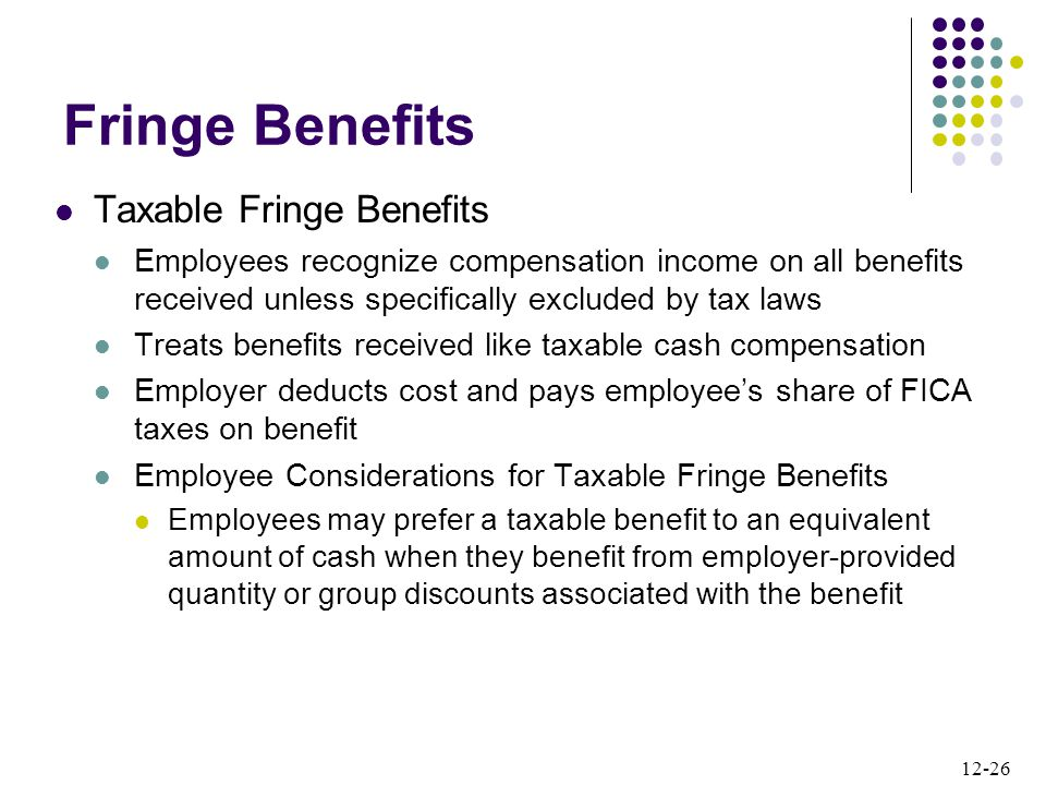 12-26 Taxable Fringe Benefits Employees recognize compensation income on all benefits received unless specifically excluded by tax laws Treats benefits received like taxable cash compensation Employer deducts cost and pays employee's share of FICA taxes on benefit Employee Considerations for Taxable Fringe Benefits Employees may prefer a taxable benefit to an equivalent amount of cash when they benefit from employer-provided quantity or group discounts associated with the benefit Fringe Benefits
