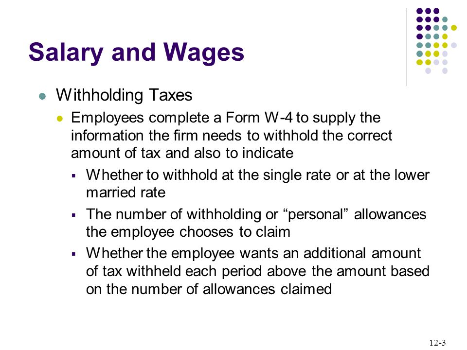 12-3 Salary and Wages Withholding Taxes Employees complete a Form W-4 to supply the information the firm needs to withhold the correct amount of tax and also to indicate  Whether to withhold at the single rate or at the lower married rate  The number of withholding or personal allowances the employee chooses to claim  Whether the employee wants an additional amount of tax withheld each period above the amount based on the number of allowances claimed