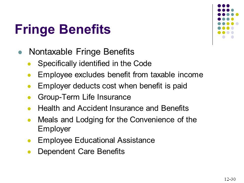 12-30 Nontaxable Fringe Benefits Specifically identified in the Code Employee excludes benefit from taxable income Employer deducts cost when benefit