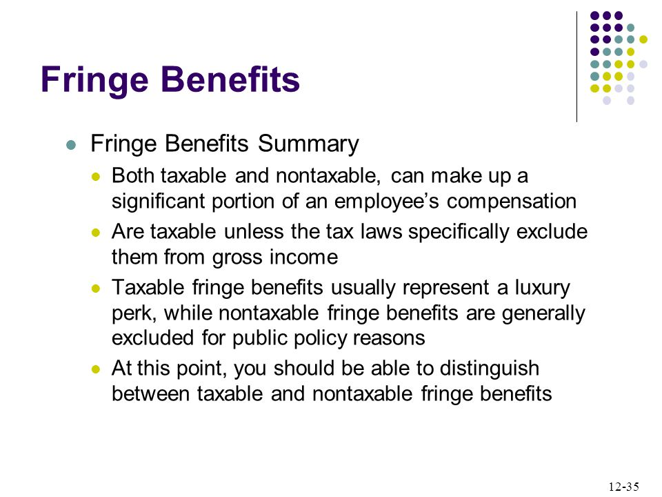 12-35 Fringe Benefits Fringe Benefits Summary Both taxable and nontaxable, can make up a significant portion of an employee's compensation Are taxable unless the tax laws specifically exclude them from gross income Taxable fringe benefits usually represent a luxury perk, while nontaxable fringe benefits are generally excluded for public policy reasons At this point, you should be able to distinguish between taxable and nontaxable fringe benefits