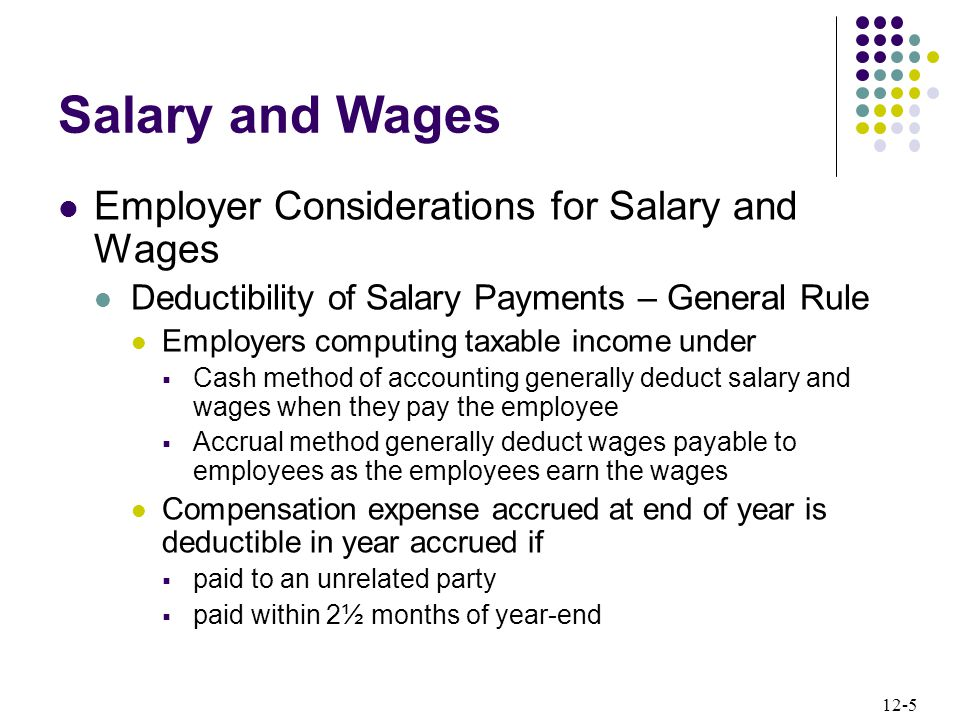 12-5 Employer Considerations for Salary and Wages Deductibility of Salary Payments – General Rule Employers computing taxable income under  Cash method of accounting generally deduct salary and wages when they pay the employee  Accrual method generally deduct wages payable to employees as the employees earn the wages Compensation expense accrued at end of year is deductible in year accrued if  paid to an unrelated party  paid within 2½ months of year-end Salary and Wages