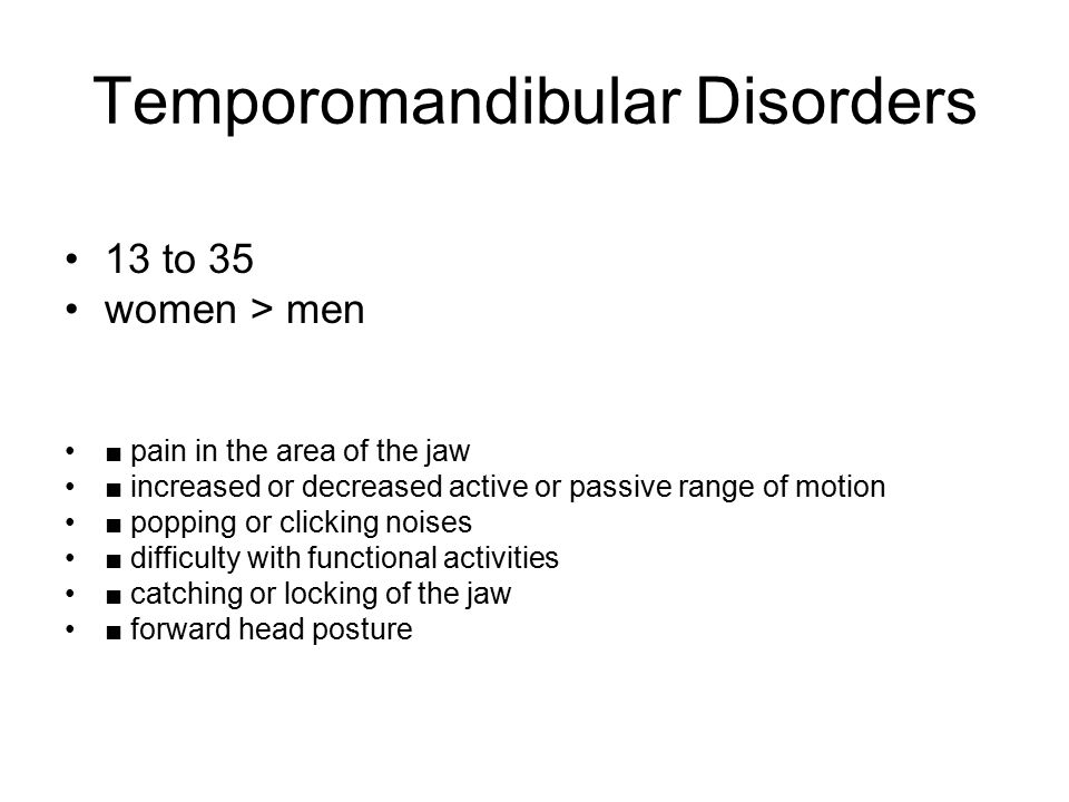 Temporomandibular Disorders 13 to 35 women > men ■ pain in the area of the jaw ■ increased or decreased active or passive range of motion ■ popping or