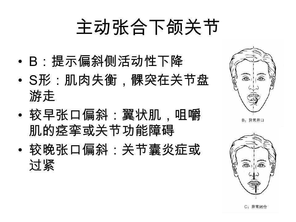 主动张合下颌关节 B :提示偏斜侧活动性下降 S 形:肌肉失衡,髁突在关节盘 游走 较早张口偏斜:翼状肌,咀嚼 肌的痉挛或关节功能障碍 较晚张口偏斜:关节囊炎症或 过紧