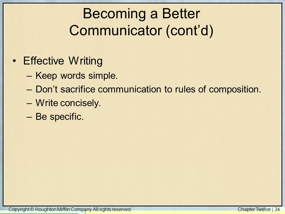 Copyright © Houghton Mifflin Company. All rights reserved.Chapter Twelve | 34 Becoming a Better Communicator (cont'd) Effective Writing –Keep words si