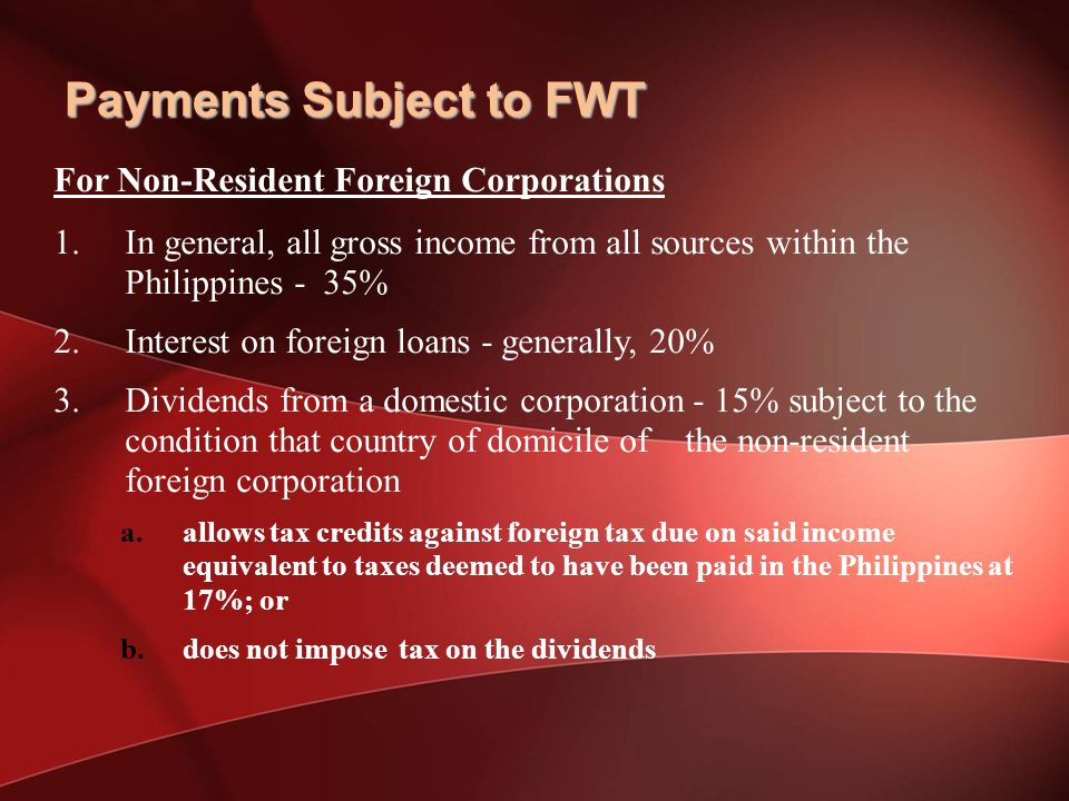 For Non-Resident Foreign Corporations 1.In general, all gross income from all sources within the Philippines - 35% 2.Interest on foreign loans - generally, 20% 3.Dividends from a domestic corporation - 15% subject to the condition that country of domicile of the non-resident foreign corporation a.allows tax credits against foreign tax due on said income equivalent to taxes deemed to have been paid in the Philippines at 17%; or b.does not impose tax on the dividends Payments Subject to FWT
