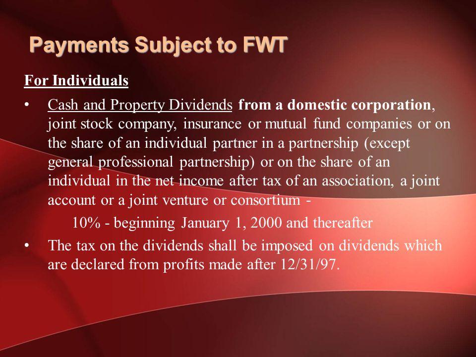 For Individuals Cash and Property Dividends from a domestic corporation, joint stock company, insurance or mutual fund companies or on the share of an individual partner in a partnership (except general professional partnership) or on the share of an individual in the net income after tax of an association, a joint account or a joint venture or consortium - 10% - beginning January 1, 2000 and thereafter The tax on the dividends shall be imposed on dividends which are declared from profits made after 12/31/97.