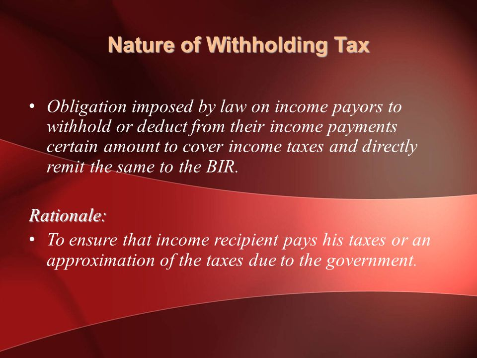 Nature of Withholding Tax Obligation imposed by law on income payors to withhold or deduct from their income payments certain amount to cover income taxes and directly remit the same to the BIR.Rationale: To ensure that income recipient pays his taxes or an approximation of the taxes due to the government.