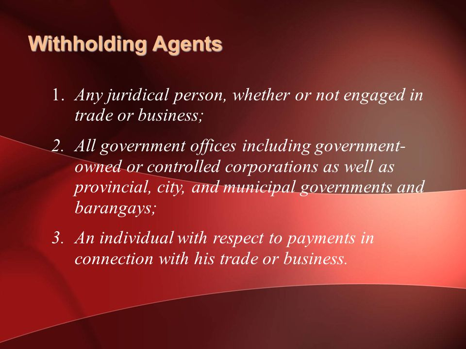 Withholding Agents 1.Any juridical person, whether or not engaged in trade or business; 2.All government offices including government- owned or controlled corporations as well as provincial, city, and municipal governments and barangays; 3.An individual with respect to payments in connection with his trade or business.