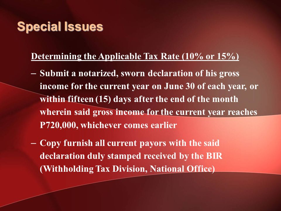 Special Issues Determining the Applicable Tax Rate (10% or 15%) – Submit a notarized, sworn declaration of his gross income for the current year on June 30 of each year, or within fifteen (15) days after the end of the month wherein said gross income for the current year reaches P720,000, whichever comes earlier – Copy furnish all current payors with the said declaration duly stamped received by the BIR (Withholding Tax Division, National Office)