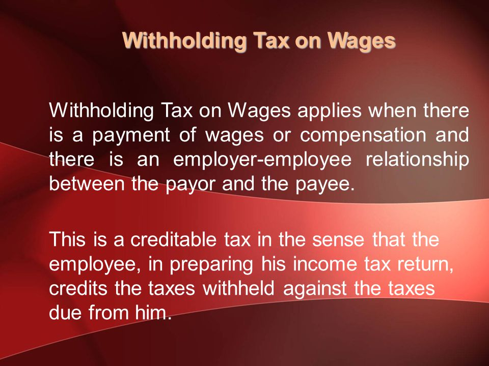 Withholding Tax on Wages applies when there is a payment of wages or compensation and there is an employer-employee relationship between the payor and the payee.