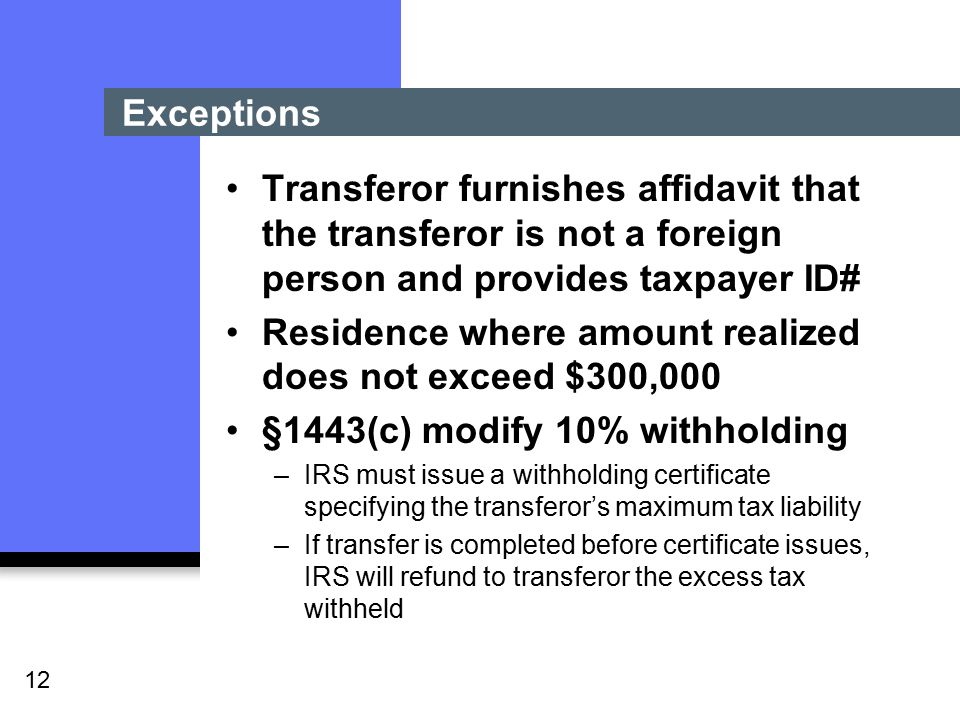 12 Exceptions Transferor furnishes affidavit that the transferor is not a foreign person and provides taxpayer ID# Residence where amount realized does not exceed $300,000 §1443(c) modify 10% withholding –IRS must issue a withholding certificate specifying the transferor's maximum tax liability –If transfer is completed before certificate issues, IRS will refund to transferor the excess tax withheld