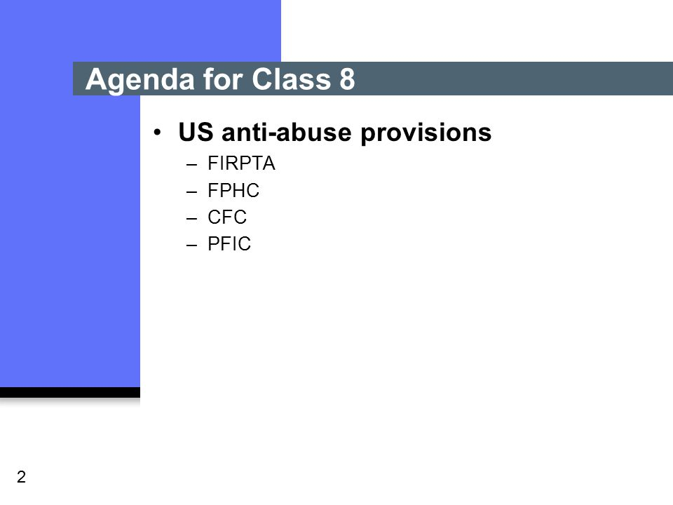 2 US anti-abuse provisions –FIRPTA –FPHC –CFC –PFIC Agenda for Class 8