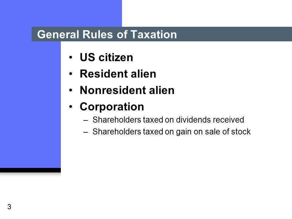 3 General Rules of Taxation US citizen Resident alien Nonresident alien Corporation –Shareholders taxed on dividends received –Shareholders taxed on gain on sale of stock