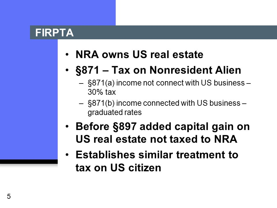 5 FIRPTA NRA owns US real estate §871 – Tax on Nonresident Alien –§871(a) income not connect with US business – 30% tax –§871(b) income connected with US business – graduated rates Before §897 added capital gain on US real estate not taxed to NRA Establishes similar treatment to tax on US citizen