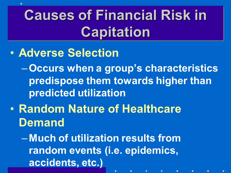 Causes of Financial Risk in Capitation Adverse Selection –Occurs when a group's characteristics predispose them towards higher than predicted utilization Random Nature of Healthcare Demand –Much of utilization results from random events (i.e.