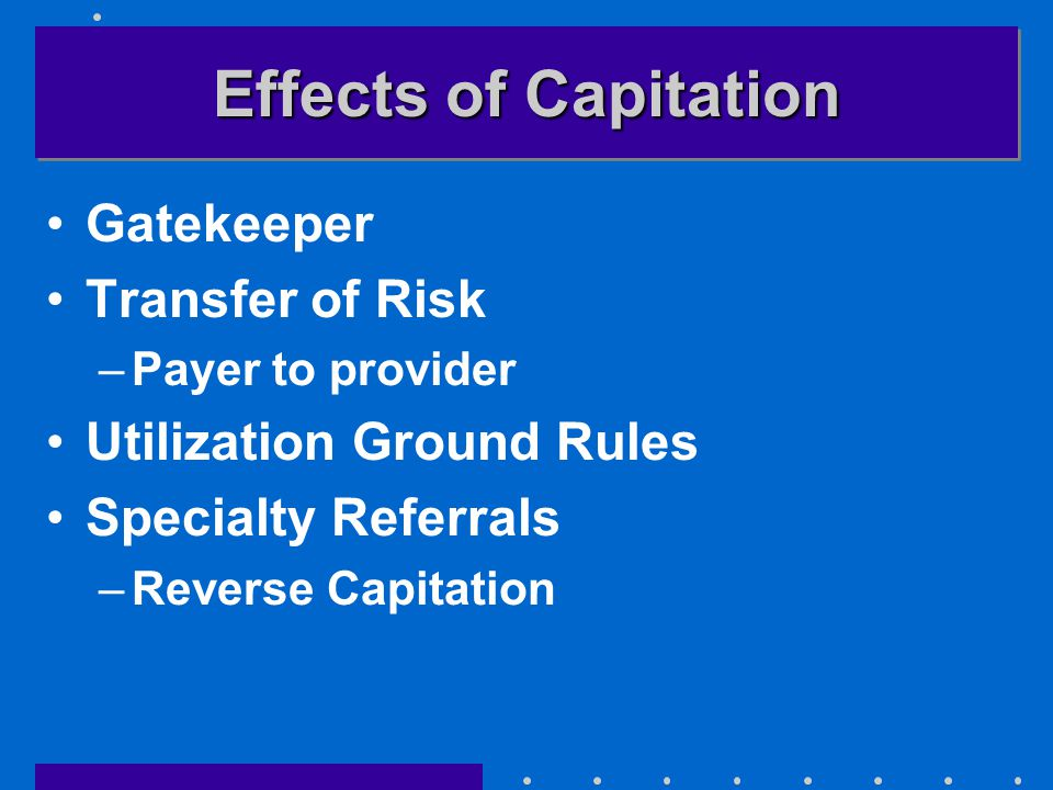 Effects of Capitation Gatekeeper Transfer of Risk –Payer to provider Utilization Ground Rules Specialty Referrals –Reverse Capitation
