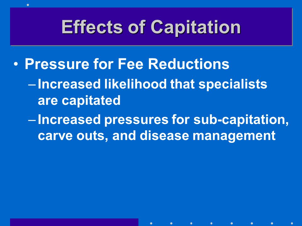 Effects of Capitation Pressure for Fee Reductions –Increased likelihood that specialists are capitated –Increased pressures for sub-capitation, carve outs, and disease management