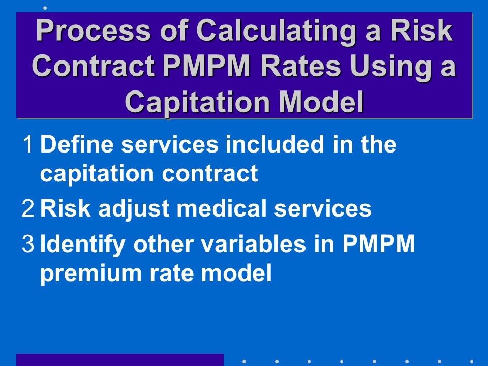 Process of Calculating a Risk Contract PMPM Rates Using a Capitation Model 1Define services included in the capitation contract 2Risk adjust medical services 3Identify other variables in PMPM premium rate model