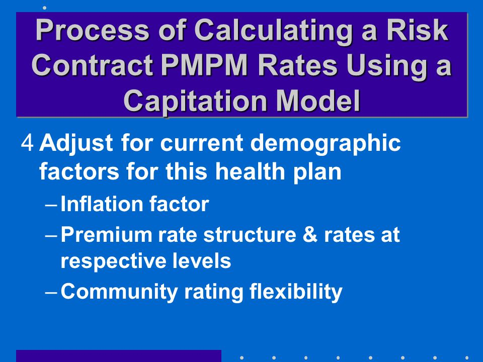 Process of Calculating a Risk Contract PMPM Rates Using a Capitation Model 4Adjust for current demographic factors for this health plan –Inflation factor –Premium rate structure & rates at respective levels –Community rating flexibility