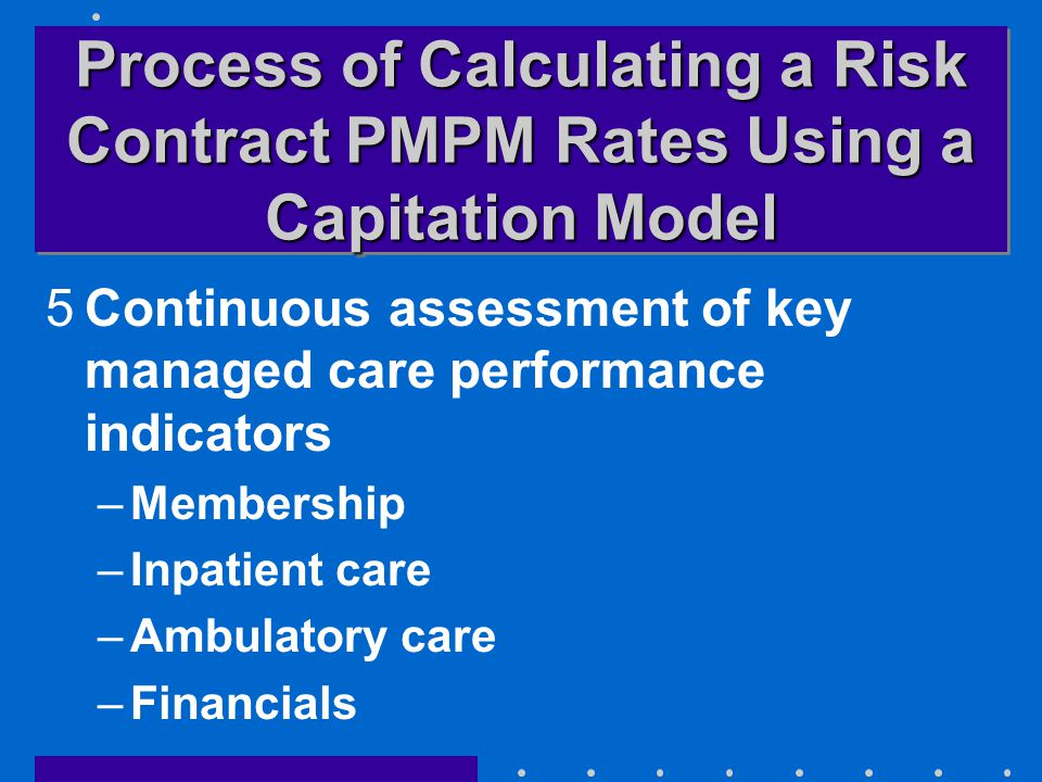 Process of Calculating a Risk Contract PMPM Rates Using a Capitation Model 5Continuous assessment of key managed care performance indicators –Membership –Inpatient care –Ambulatory care –Financials