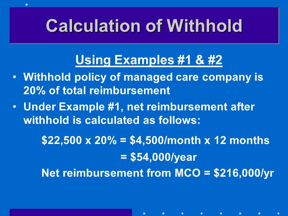 Calculation of Withhold Using Examples #1 & #2 Withhold policy of managed care company is 20% of total reimbursement Under Example #1, net reimbursement after withhold is calculated as follows: $22,500 x 20% = $4,500/month x 12 months = $54,000/year Net reimbursement from MCO = $216,000/yr