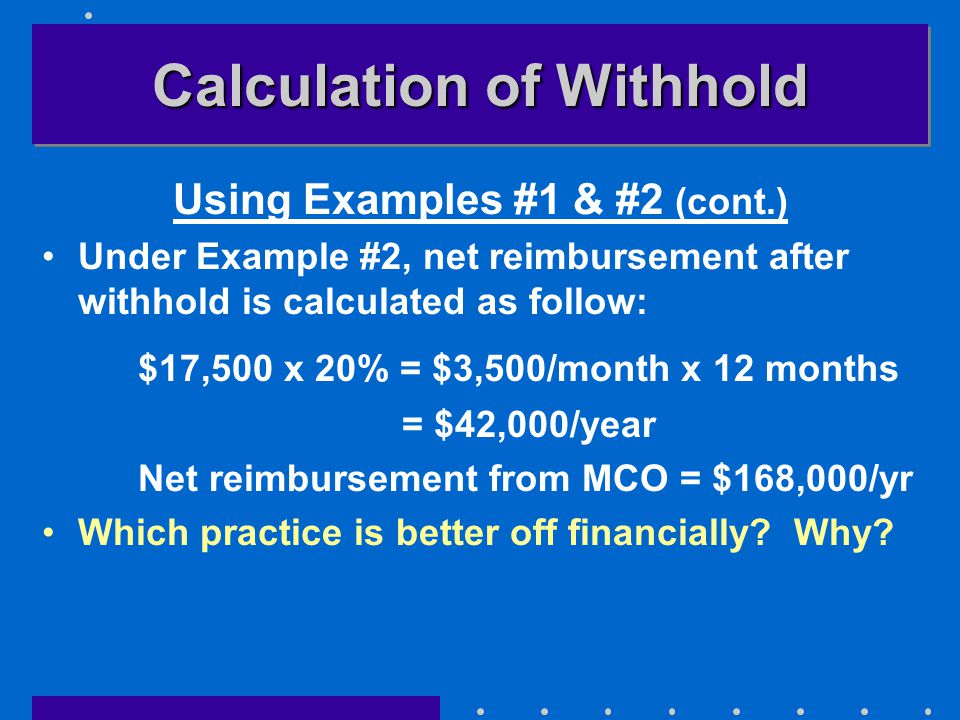 Calculation of Withhold Using Examples #1 & #2 (cont.) Under Example #2, net reimbursement after withhold is calculated as follow: $17,500 x 20% = $3,500/month x 12 months = $42,000/year Net reimbursement from MCO = $168,000/yr Which practice is better off financially.
