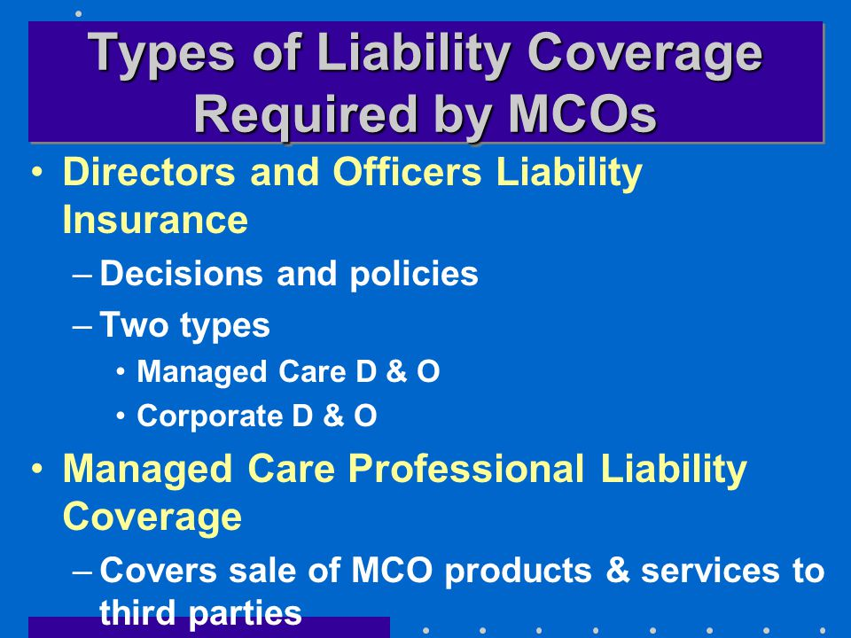 Types of Liability Coverage Required by MCOs Directors and Officers Liability Insurance –Decisions and policies –Two types Managed Care D & O Corporate D & O Managed Care Professional Liability Coverage –Covers sale of MCO products & services to third parties