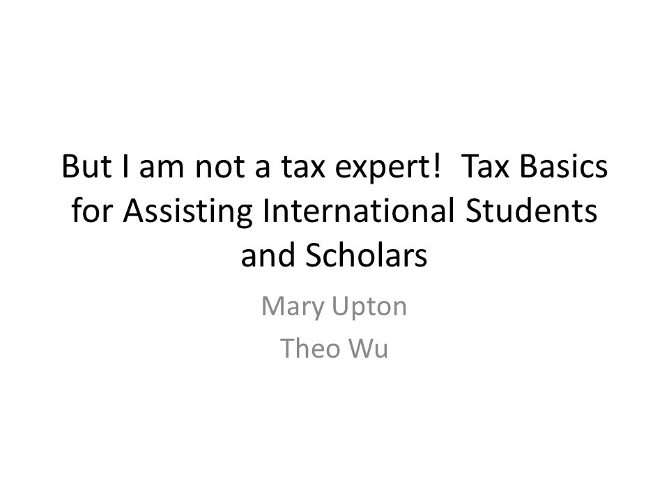 But I am not a tax expert! Tax Basics for Assisting International Students and Scholars Mary Upton Theo Wu