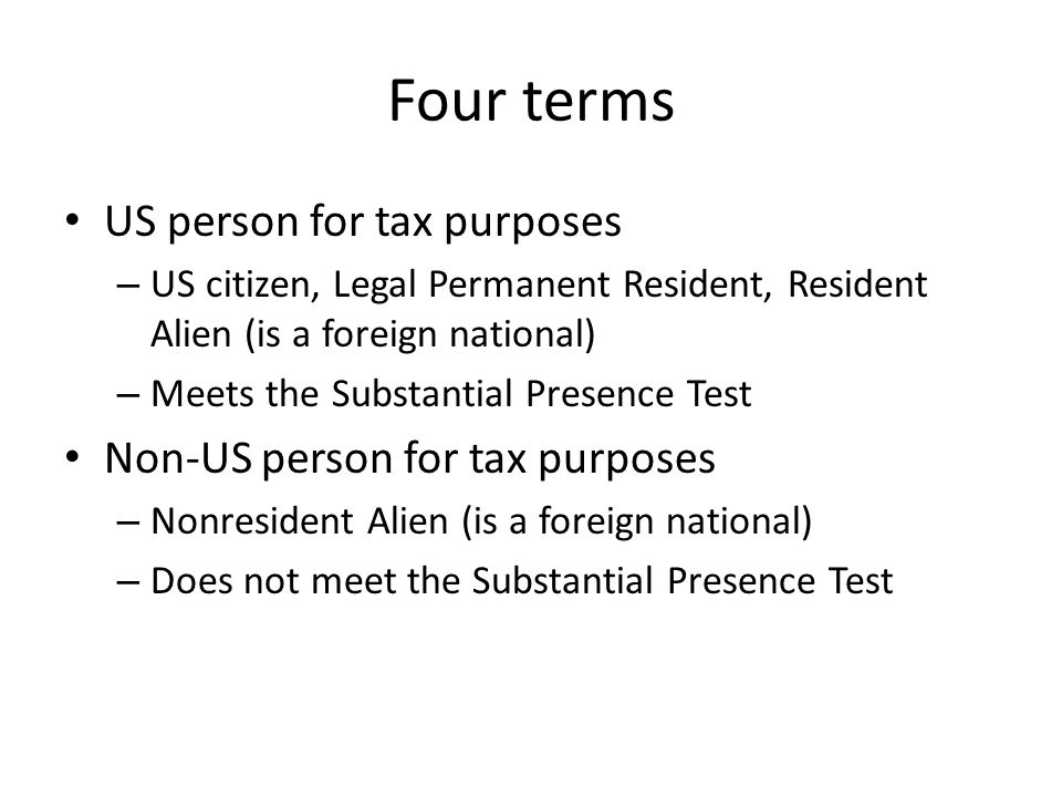 Four terms US person for tax purposes – US citizen, Legal Permanent Resident, Resident Alien (is a foreign national) – Meets the Substantial Presence