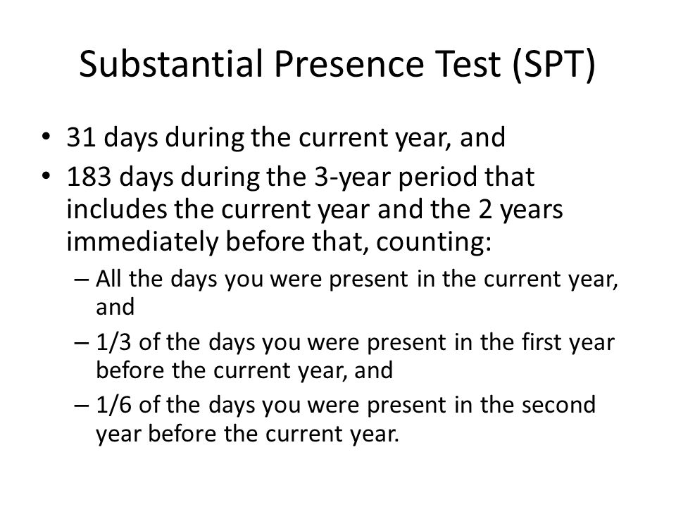 Substantial Presence Test (SPT) 31 days during the current year, and 183 days during the 3-year period that includes the current year and the 2 years