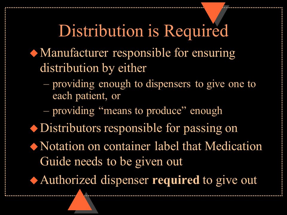 Distribution is Required u Manufacturer responsible for ensuring distribution by either –providing enough to dispensers to give one to each patient, or –providing means to produce enough u Distributors responsible for passing on u Notation on container label that Medication Guide needs to be given out u Authorized dispenser required to give out