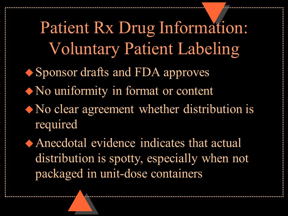 Patient Rx Drug Information: Voluntary Patient Labeling u Sponsor drafts and FDA approves u No uniformity in format or content u No clear agreement whether distribution is required u Anecdotal evidence indicates that actual distribution is spotty, especially when not packaged in unit-dose containers