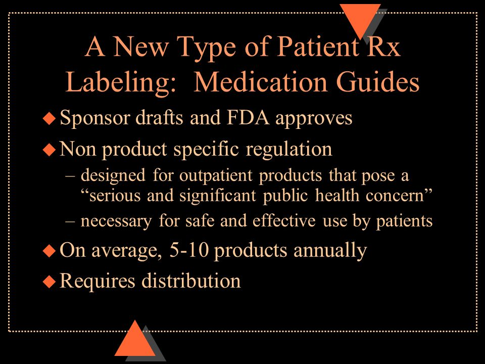 A New Type of Patient Rx Labeling: Medication Guides u Sponsor drafts and FDA approves u Non product specific regulation –designed for outpatient products that pose a serious and significant public health concern –necessary for safe and effective use by patients u On average, 5-10 products annually u Requires distribution