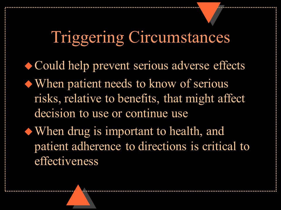 Triggering Circumstances u Could help prevent serious adverse effects u When patient needs to know of serious risks, relative to benefits, that might affect decision to use or continue use u When drug is important to health, and patient adherence to directions is critical to effectiveness