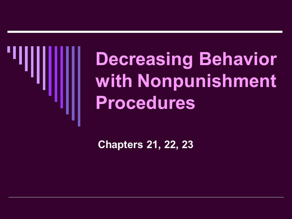 Decreasing Behavior with Nonpunishment Procedures Chapters 21, 22, 23