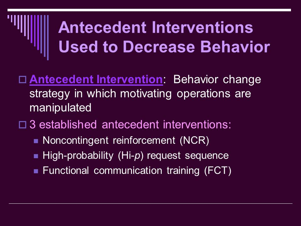 Antecedent Interventions Used to Decrease Behavior  Antecedent Intervention: Behavior change strategy in which motivating operations are manipulated  3 established antecedent interventions: Noncontingent reinforcement (NCR) High-probability (Hi-p) request sequence Functional communication training (FCT)