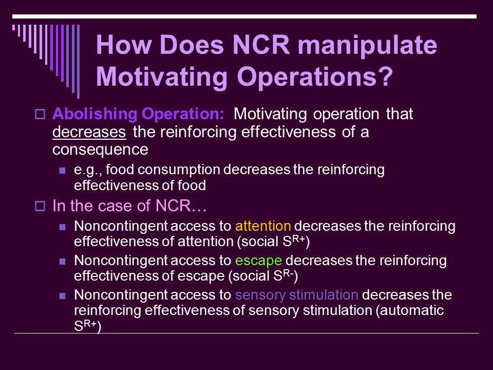How Does NCR manipulate Motivating Operations?  Abolishing Operation: Motivating operation that decreases the reinforcing effectiveness of a conseque